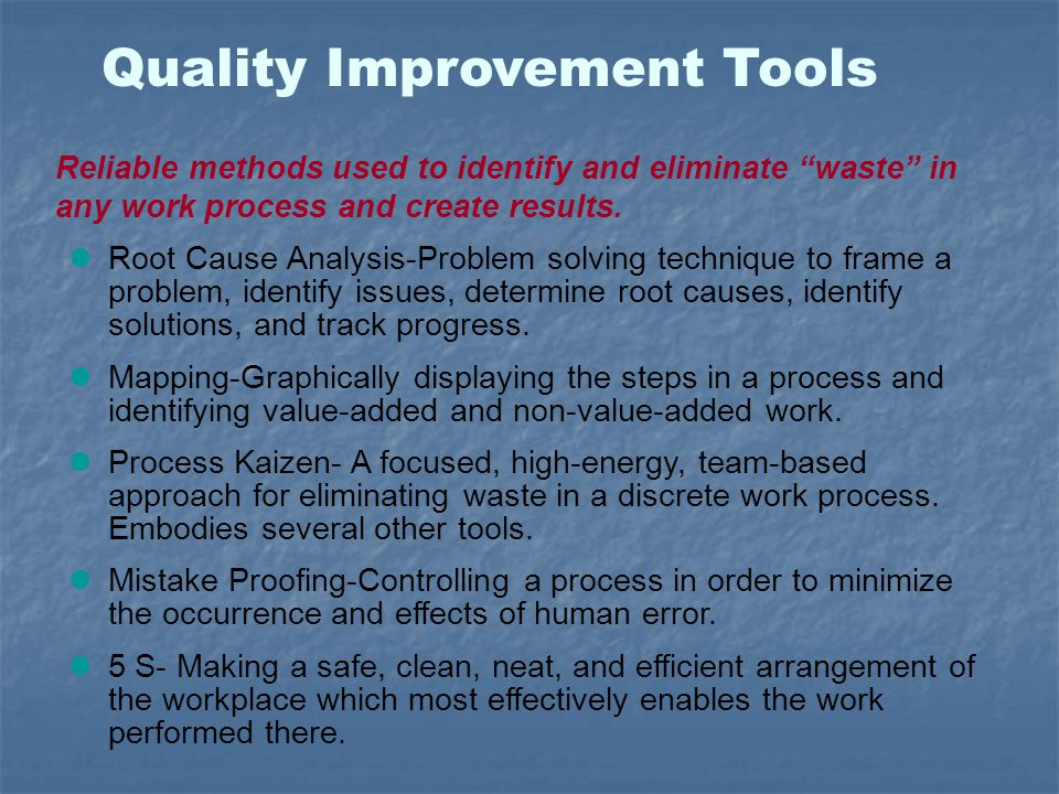 "Quality Improvement Tools Reliable methods used to identify and eliminate ""waste"" in any work process and create results. Root Cause Analysis-Problem"