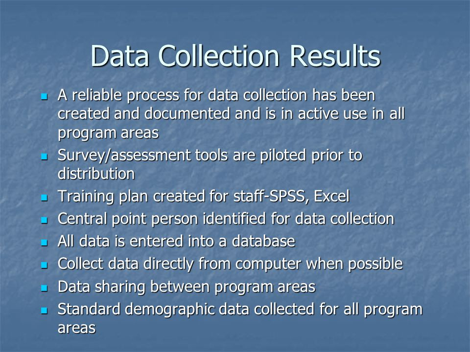 Data Collection Results A reliable process for data collection has been created and documented and is in active use in all program areas A reliable process for data collection has been created and documented and is in active use in all program areas Survey/assessment tools are piloted prior to distribution Survey/assessment tools are piloted prior to distribution Training plan created for staff-SPSS, Excel Training plan created for staff-SPSS, Excel Central point person identified for data collection Central point person identified for data collection All data is entered into a database All data is entered into a database Collect data directly from computer when possible Collect data directly from computer when possible Data sharing between program areas Data sharing between program areas Standard demographic data collected for all program areas Standard demographic data collected for all program areas