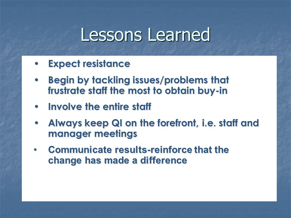 Lessons Learned Expect resistance Expect resistance Begin by tackling issues/problems that frustrate staff the most to obtain buy-in Begin by tackling issues/problems that frustrate staff the most to obtain buy-in Involve the entire staff Involve the entire staff Always keep QI on the forefront, i.e.