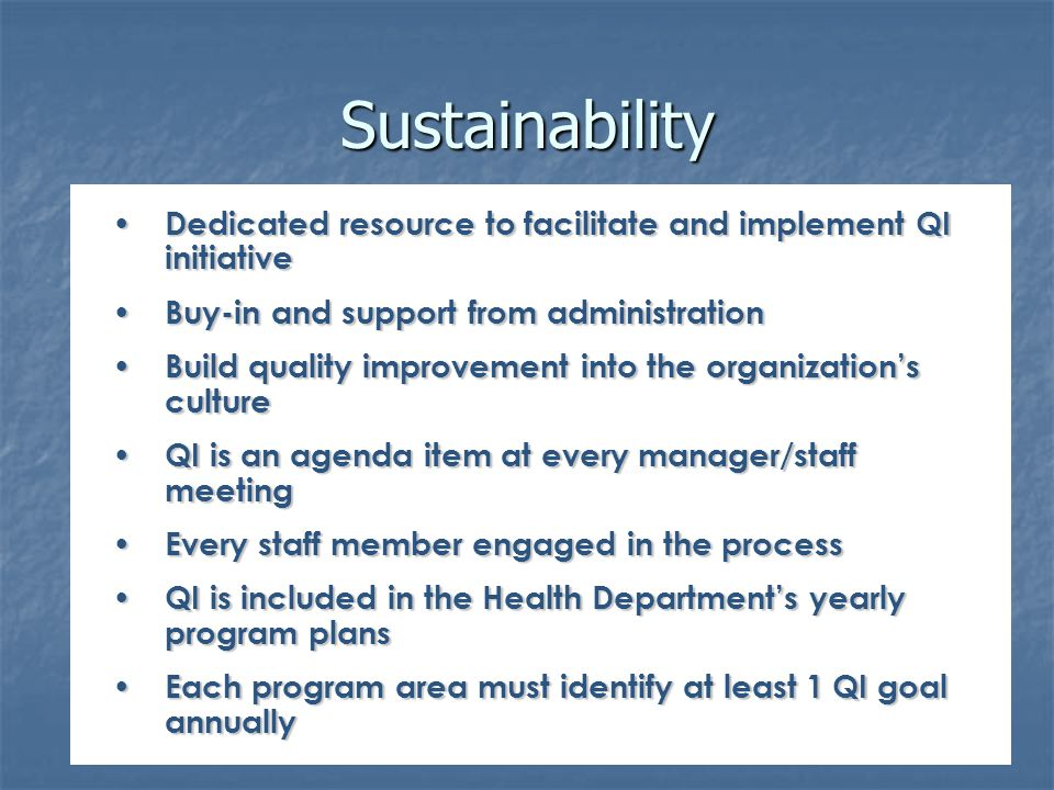Sustainability Dedicated resource to facilitate and implement QI initiative Dedicated resource to facilitate and implement QI initiative Buy-in and support from administration Buy-in and support from administration Build quality improvement into the organization's culture Build quality improvement into the organization's culture QI is an agenda item at every manager/staff meeting QI is an agenda item at every manager/staff meeting Every staff member engaged in the process Every staff member engaged in the process QI is included in the Health Department's yearly program plans QI is included in the Health Department's yearly program plans Each program area must identify at least 1 QI goal annually Each program area must identify at least 1 QI goal annually
