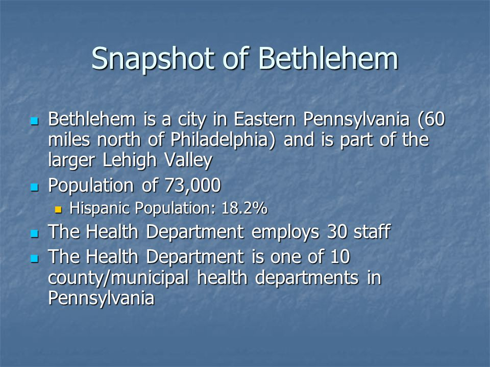 Snapshot of Bethlehem Bethlehem is a city in Eastern Pennsylvania (60 miles north of Philadelphia) and is part of the larger Lehigh Valley Bethlehem is a city in Eastern Pennsylvania (60 miles north of Philadelphia) and is part of the larger Lehigh Valley Population of 73,000 Population of 73,000 Hispanic Population: 18.2% Hispanic Population: 18.2% The Health Department employs 30 staff The Health Department employs 30 staff The Health Department is one of 10 county/municipal health departments in Pennsylvania The Health Department is one of 10 county/municipal health departments in Pennsylvania