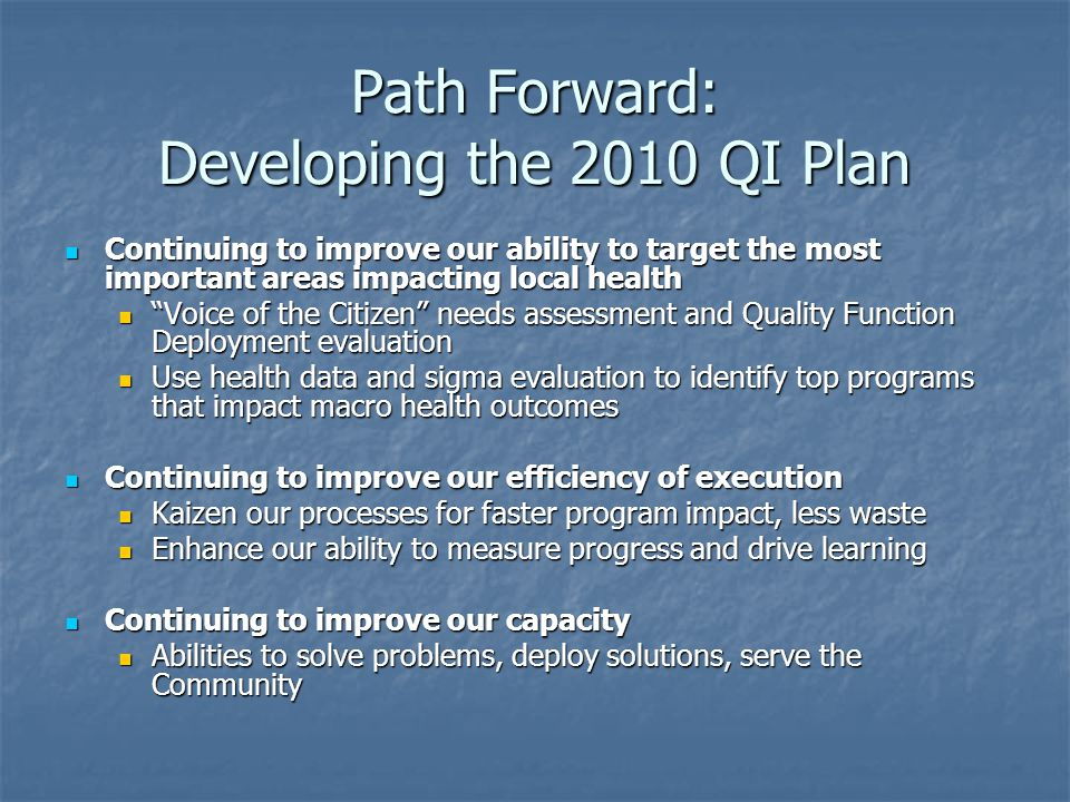 Path Forward: Developing the 2010 QI Plan Continuing to improve our ability to target the most important areas impacting local health Continuing to improve our ability to target the most important areas impacting local health Voice of the Citizen needs assessment and Quality Function Deployment evaluation Voice of the Citizen needs assessment and Quality Function Deployment evaluation Use health data and sigma evaluation to identify top programs that impact macro health outcomes Use health data and sigma evaluation to identify top programs that impact macro health outcomes Continuing to improve our efficiency of execution Continuing to improve our efficiency of execution Kaizen our processes for faster program impact, less waste Kaizen our processes for faster program impact, less waste Enhance our ability to measure progress and drive learning Enhance our ability to measure progress and drive learning Continuing to improve our capacity Continuing to improve our capacity Abilities to solve problems, deploy solutions, serve the Community Abilities to solve problems, deploy solutions, serve the Community
