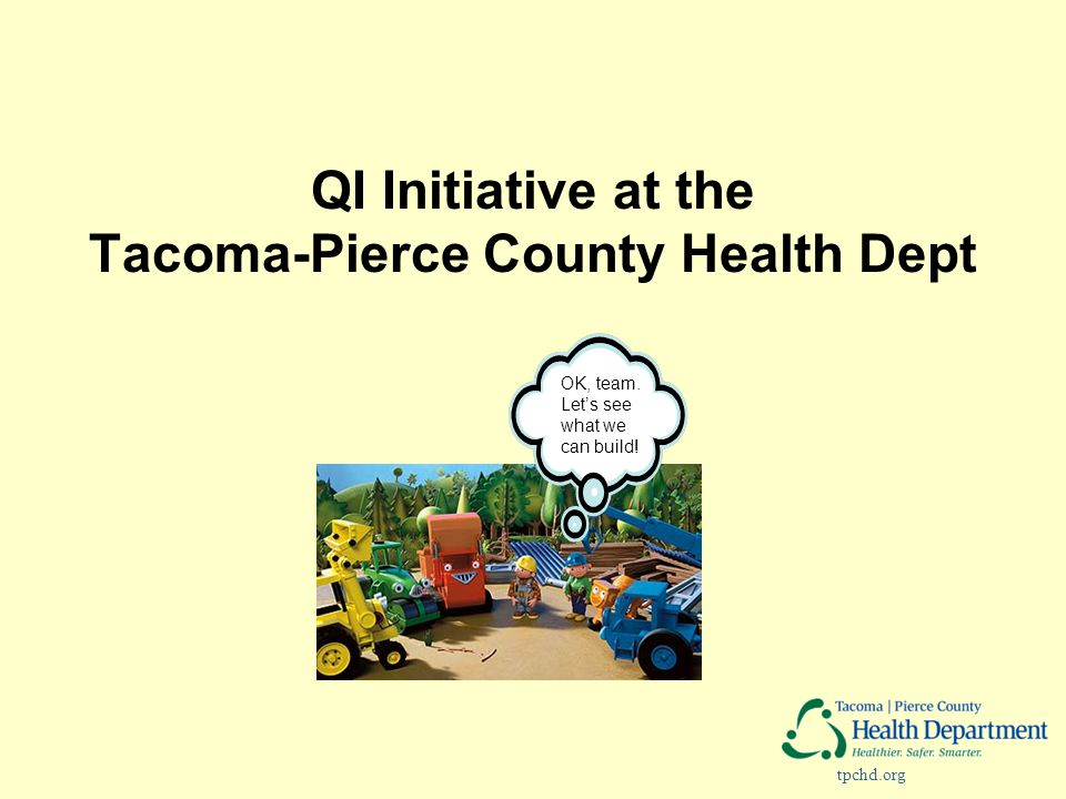 tpchd.org QI Initiative at the Tacoma-Pierce County Health Dept OK, team. Let's see what we can build!