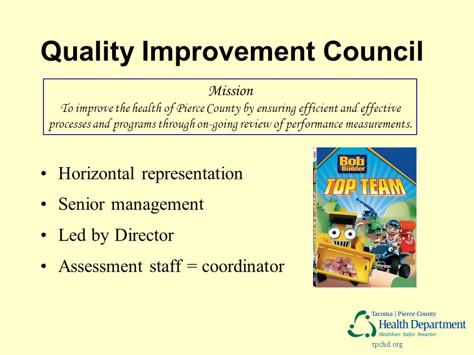 tpchd.org Quality Improvement Council Horizontal representation Senior management Led by Director Assessment staff = coordinator Mission To improve th