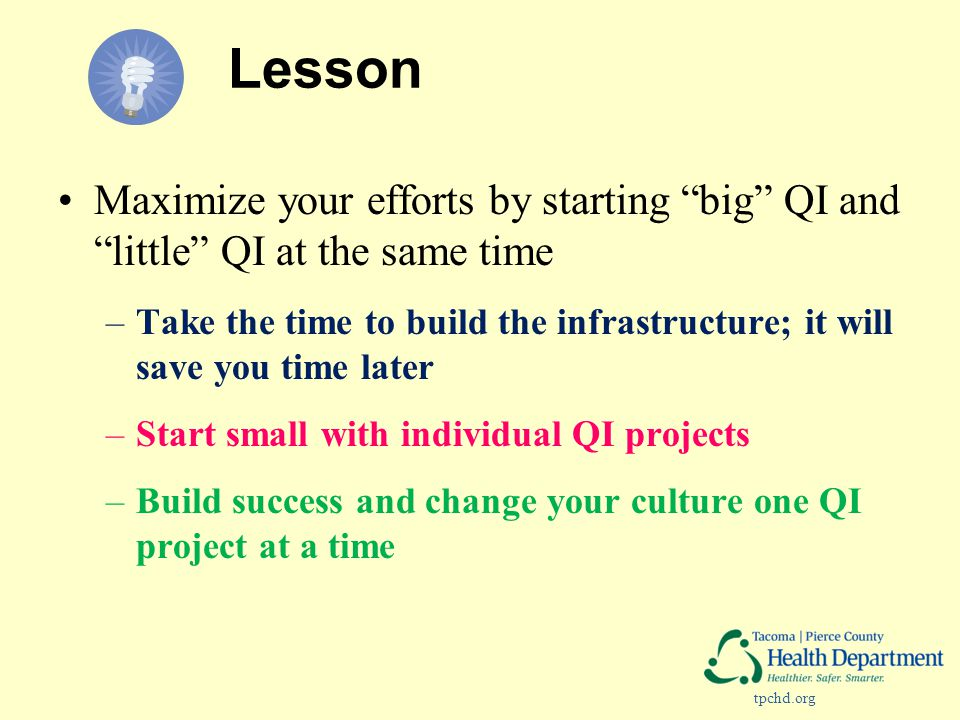 tpchd.org Lesson Maximize your efforts by starting big QI and little QI at the same time –Take the time to build the infrastructure; it will save you time later –Start small with individual QI projects –Build success and change your culture one QI project at a time