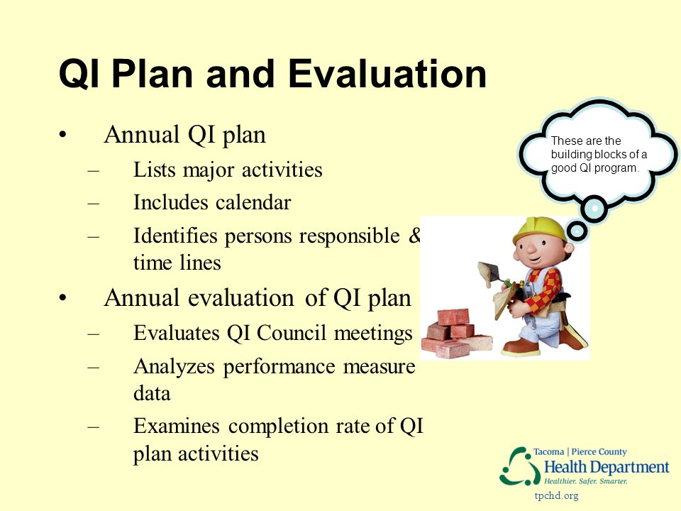 tpchd.org QI Plan and Evaluation Annual QI plan –Lists major activities –Includes calendar –Identifies persons responsible & time lines Annual evaluation of QI plan –Evaluates QI Council meetings –Analyzes performance measure data –Examines completion rate of QI plan activities These are the building blocks of a good QI program.