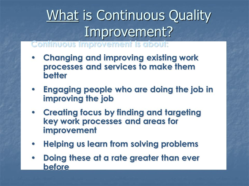 What is Continuous Quality Improvement? Continuous Improvement is about: Changing and improving existing work processes and services to make them bett