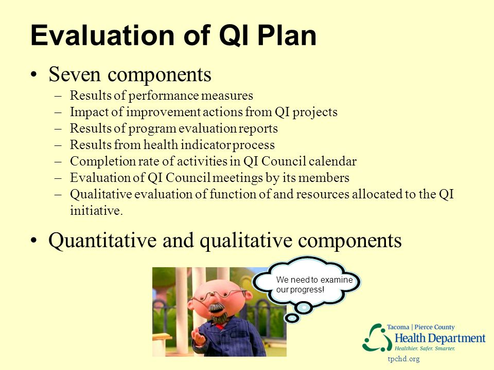 tpchd.org Evaluation of QI Plan Seven components –Results of performance measures –Impact of improvement actions from QI projects –Results of program evaluation reports –Results from health indicator process –Completion rate of activities in QI Council calendar –Evaluation of QI Council meetings by its members –Qualitative evaluation of function of and resources allocated to the QI initiative.