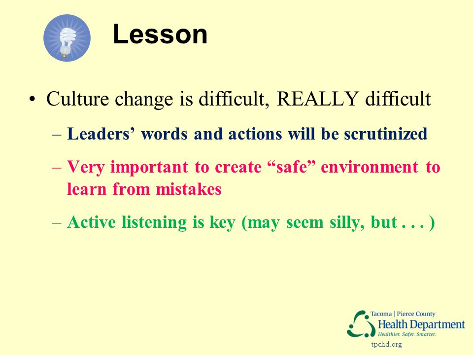tpchd.org Lesson Culture change is difficult, REALLY difficult –Leaders' words and actions will be scrutinized –Very important to create safe environment to learn from mistakes –Active listening is key (may seem silly, but...