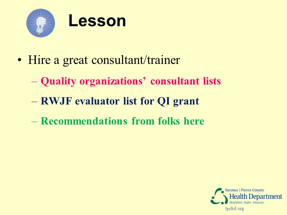 tpchd.org Lesson Hire a great consultant/trainer –Quality organizations' consultant lists –RWJF evaluator list for QI grant –Recommendations from folks here