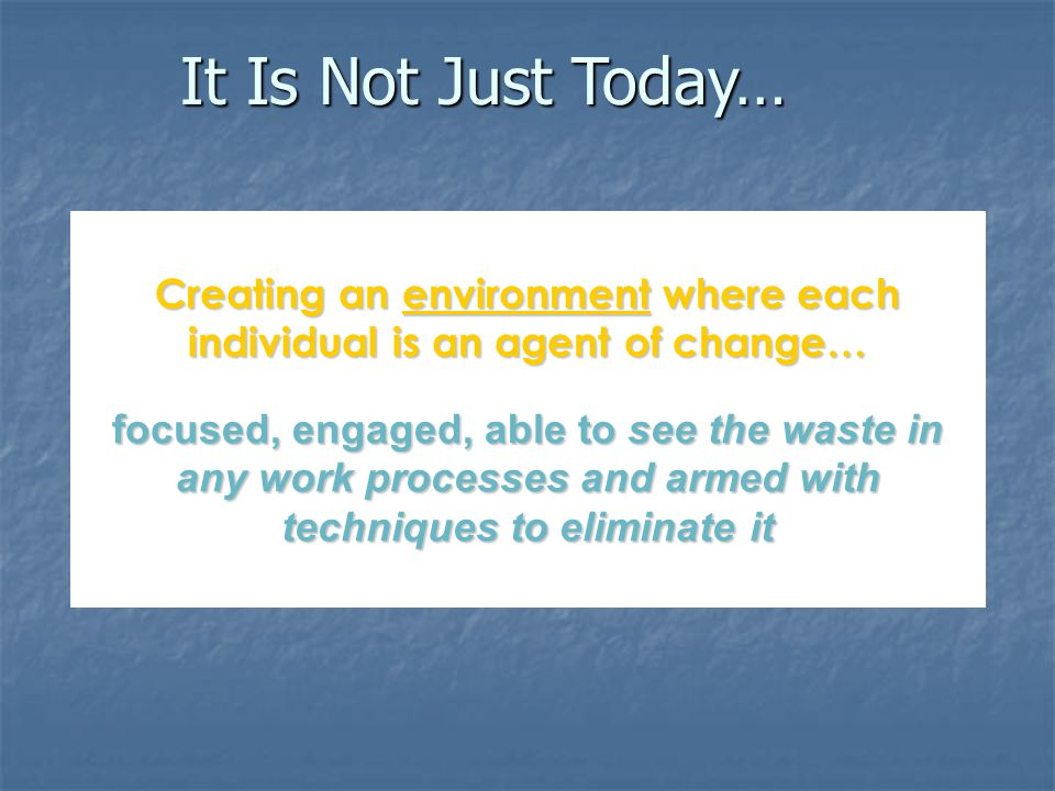 Creating an environment where each individual is an agent of change… focused, engaged, able to see the waste in any work processes and armed with techniques to eliminate it It Is Not Just Today…