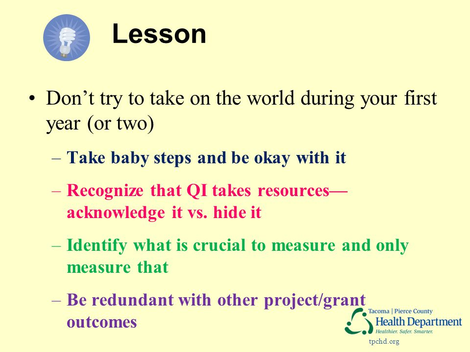 tpchd.org Lesson Don't try to take on the world during your first year (or two) –Take baby steps and be okay with it –Recognize that QI takes resources— acknowledge it vs.