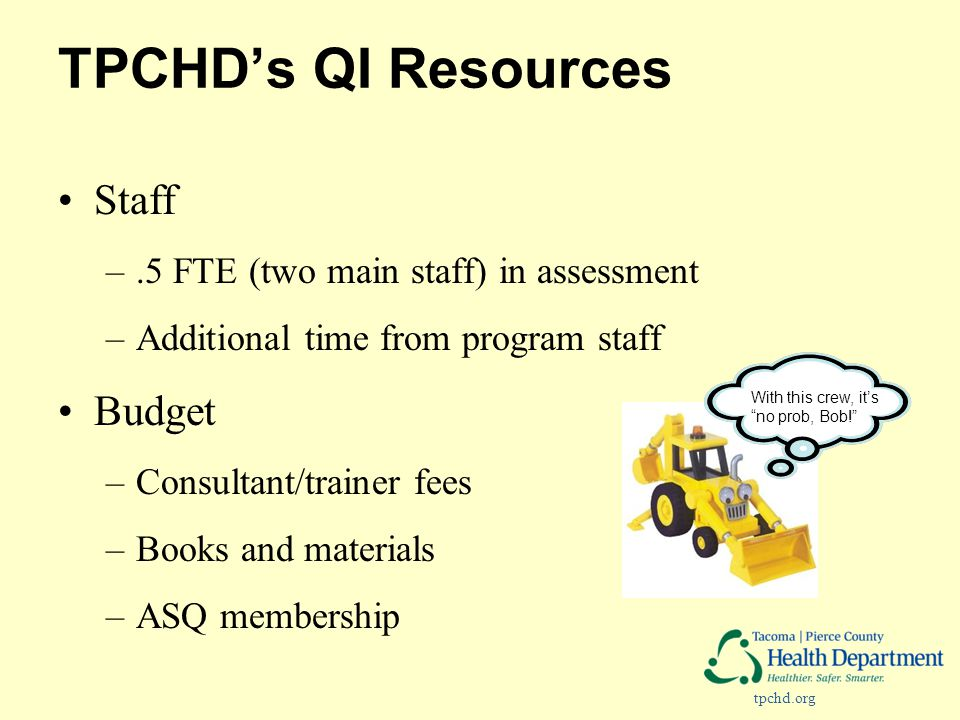 tpchd.org TPCHD's QI Resources Staff –.5 FTE (two main staff) in assessment –Additional time from program staff Budget –Consultant/trainer fees –Books and materials –ASQ membership With this crew, it's no prob, Bob!