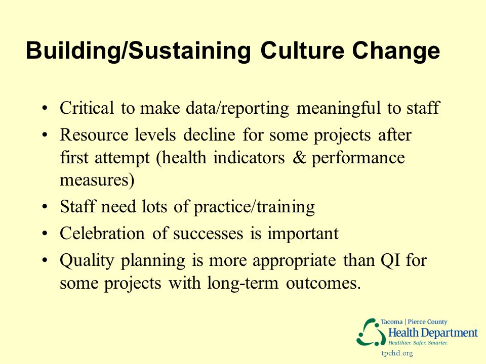tpchd.org Building/Sustaining Culture Change Critical to make data/reporting meaningful to staff Resource levels decline for some projects after first attempt (health indicators & performance measures) Staff need lots of practice/training Celebration of successes is important Quality planning is more appropriate than QI for some projects with long-term outcomes.