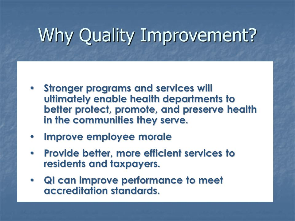 Why Quality Improvement? Stronger programs and services will ultimately enable health departments to better protect, promote, and preserve health in t