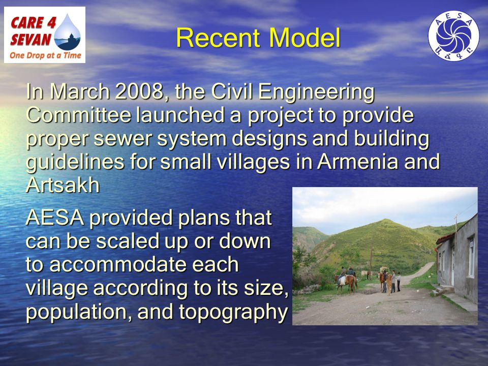 Recent Model In March 2008, the Civil Engineering Committee launched a project to provide proper sewer system designs and building guidelines for small villages in Armenia and Artsakh AESA provided plans that can be scaled up or down to accommodate each village according to its size, population, and topography
