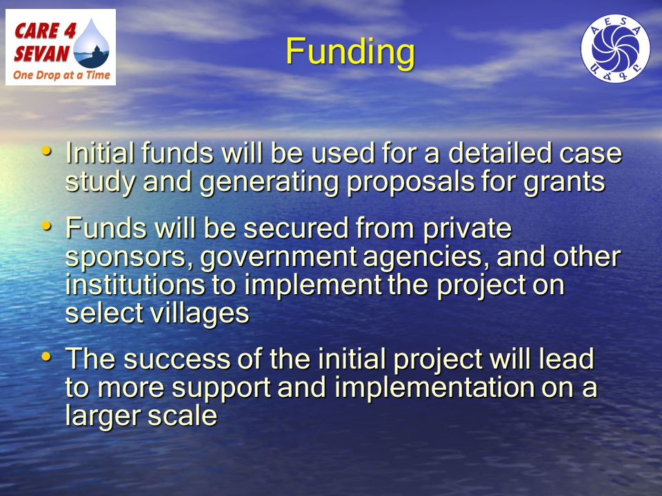 Funding Initial funds will be used for a detailed case study and generating proposals for grants Initial funds will be used for a detailed case study and generating proposals for grants Funds will be secured from private sponsors, government agencies, and other institutions to implement the project on select villages Funds will be secured from private sponsors, government agencies, and other institutions to implement the project on select villages The success of the initial project will lead to more support and implementation on a larger scale The success of the initial project will lead to more support and implementation on a larger scale