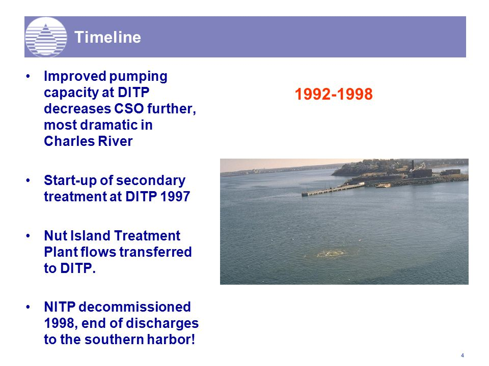 4 Timeline Improved pumping capacity at DITP decreases CSO further, most dramatic in Charles River Start-up of secondary treatment at DITP 1997 Nut Island Treatment Plant flows transferred to DITP.