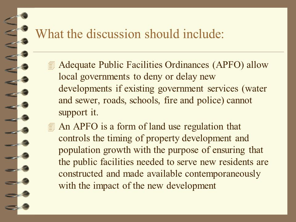 What the discussion should include: 4 Adequate Public Facilities Ordinances (APFO) allow local governments to deny or delay new developments if existing government services (water and sewer, roads, schools, fire and police) cannot support it.