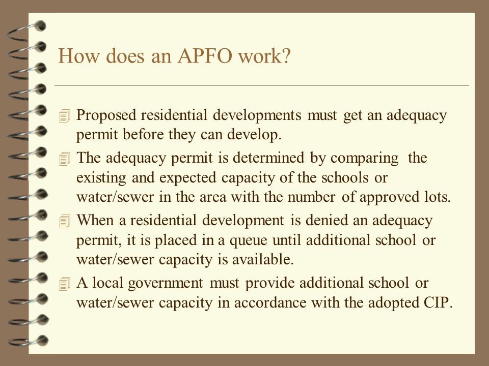 How does an APFO work? 4 Proposed residential developments must get an adequacy permit before they can develop. 4 The adequacy permit is determined by
