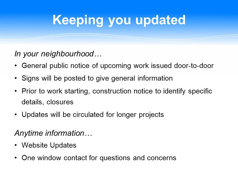 Keeping you updated In your neighbourhood… General public notice of upcoming work issued door-to-door Signs will be posted to give general information Prior to work starting, construction notice to identify specific details, closures Updates will be circulated for longer projects Anytime information… Website Updates One window contact for questions and concerns