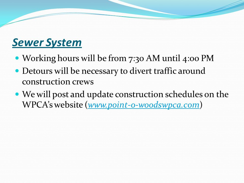 Sewer System Working hours will be from 7:30 AM until 4:00 PM Detours will be necessary to divert traffic around construction crews We will post and update construction schedules on the WPCA's website (www.point-o-woodswpca.com)