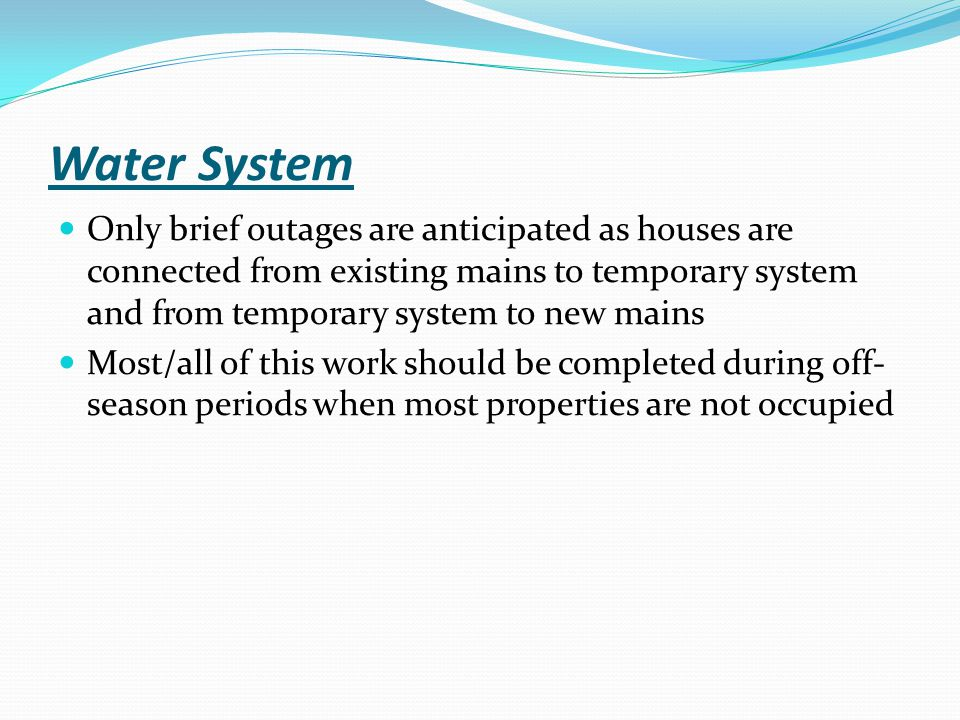 Water System Only brief outages are anticipated as houses are connected from existing mains to temporary system and from temporary system to new mains Most/all of this work should be completed during off- season periods when most properties are not occupied