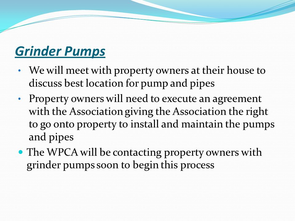 Grinder Pumps We will meet with property owners at their house to discuss best location for pump and pipes Property owners will need to execute an agr