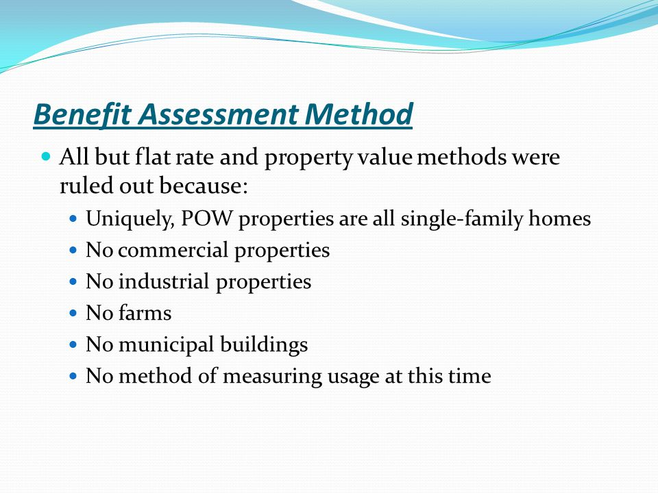 Benefit Assessment Method All but flat rate and property value methods were ruled out because: Uniquely, POW properties are all single-family homes No commercial properties No industrial properties No farms No municipal buildings No method of measuring usage at this time