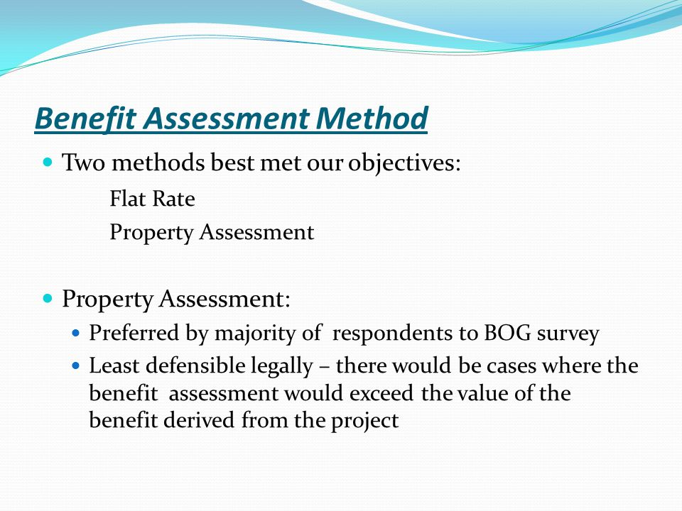 Benefit Assessment Method Two methods best met our objectives: Flat Rate Property Assessment Property Assessment: Preferred by majority of respondents to BOG survey Least defensible legally – there would be cases where the benefit assessment would exceed the value of the benefit derived from the project