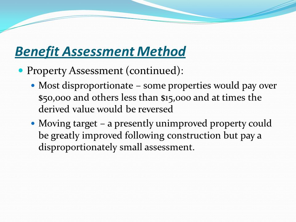 Benefit Assessment Method Property Assessment (continued): Most disproportionate – some properties would pay over $50,000 and others less than $15,000