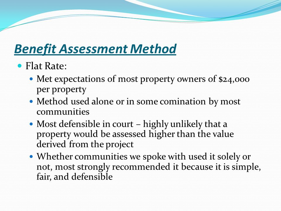 Benefit Assessment Method Flat Rate: Met expectations of most property owners of $24,000 per property Method used alone or in some comination by most communities Most defensible in court – highly unlikely that a property would be assessed higher than the value derived from the project Whether communities we spoke with used it solely or not, most strongly recommended it because it is simple, fair, and defensible