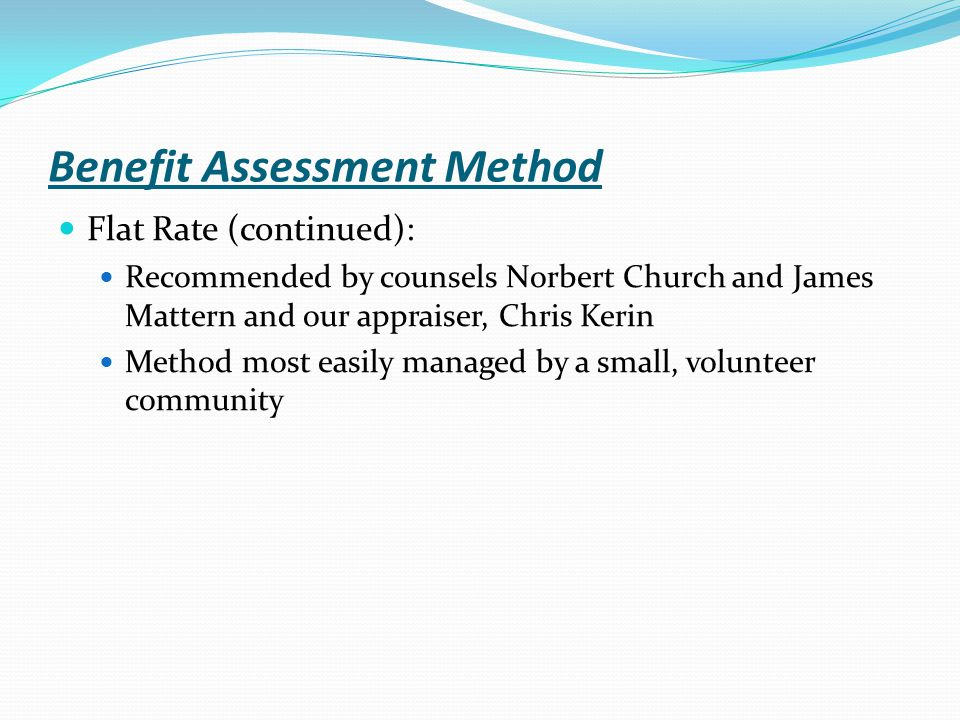 Benefit Assessment Method Flat Rate (continued): Recommended by counsels Norbert Church and James Mattern and our appraiser, Chris Kerin Method most easily managed by a small, volunteer community