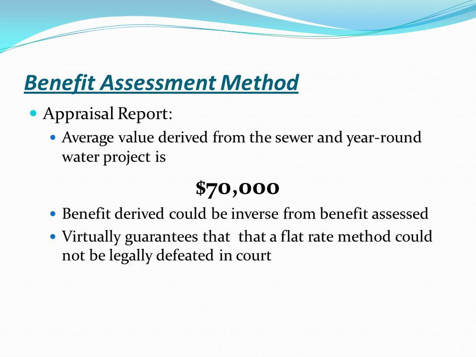 Benefit Assessment Method Appraisal Report: Average value derived from the sewer and year-round water project is $70,000 Benefit derived could be inve