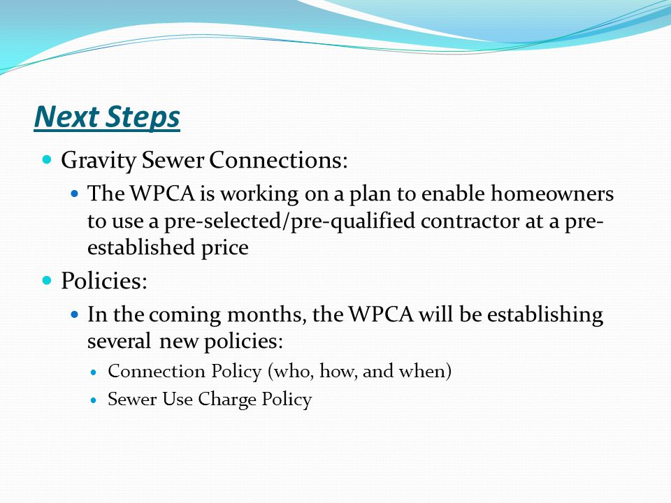 Next Steps Gravity Sewer Connections: The WPCA is working on a plan to enable homeowners to use a pre-selected/pre-qualified contractor at a pre- established price Policies: In the coming months, the WPCA will be establishing several new policies: Connection Policy (who, how, and when) Sewer Use Charge Policy