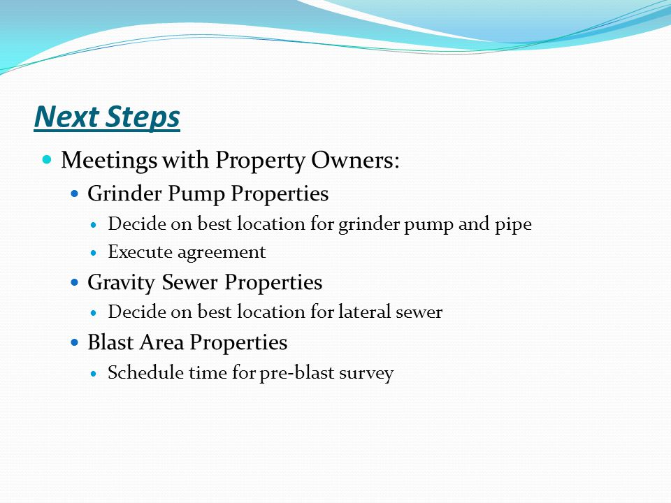 Next Steps Meetings with Property Owners: Grinder Pump Properties Decide on best location for grinder pump and pipe Execute agreement Gravity Sewer Properties Decide on best location for lateral sewer Blast Area Properties Schedule time for pre-blast survey