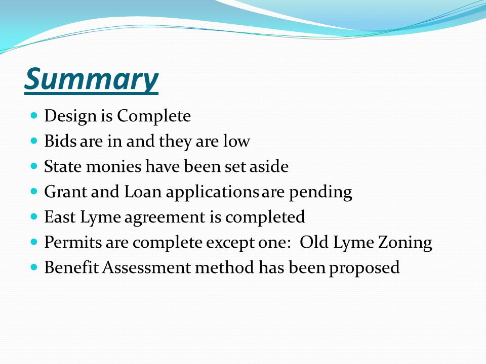 Summary Design is Complete Bids are in and they are low State monies have been set aside Grant and Loan applications are pending East Lyme agreement is completed Permits are complete except one: Old Lyme Zoning Benefit Assessment method has been proposed