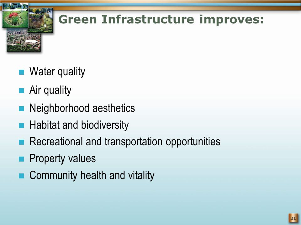 21 Green Infrastructure improves: Water quality Air quality Neighborhood aesthetics Habitat and biodiversity Recreational and transportation opportunities Property values Community health and vitality