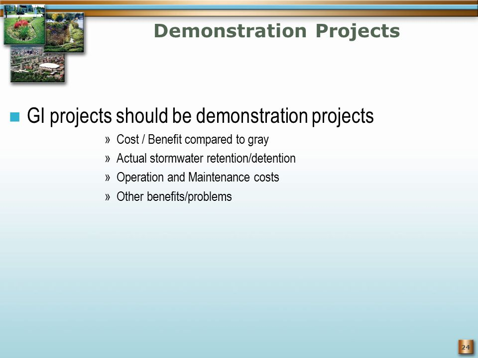 24 Demonstration Projects GI projects should be demonstration projects »Cost / Benefit compared to gray »Actual stormwater retention/detention »Operation and Maintenance costs »Other benefits/problems