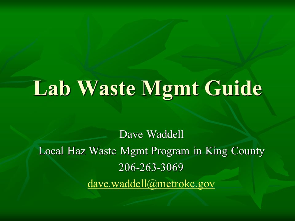 Lab Waste Mgmt Guide Dave Waddell Local Haz Waste Mgmt Program in King County 206-263-3069 dave.waddell@metrokc.gov