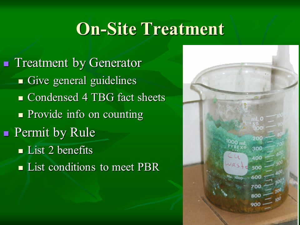 On-Site Treatment Treatment by Generator Treatment by Generator Give general guidelines Give general guidelines Condensed 4 TBG fact sheets Condensed 4 TBG fact sheets Provide info on counting Provide info on counting Permit by Rule Permit by Rule List 2 benefits List 2 benefits List conditions to meet PBR List conditions to meet PBR