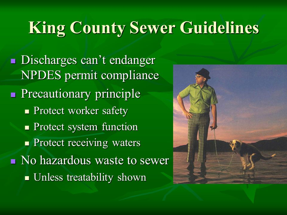 King County Sewer Guidelines Discharges can't endanger NPDES permit compliance Discharges can't endanger NPDES permit compliance Precautionary principle Precautionary principle Protect worker safety Protect worker safety Protect system function Protect system function Protect receiving waters Protect receiving waters No hazardous waste to sewer No hazardous waste to sewer Unless treatability shown Unless treatability shown