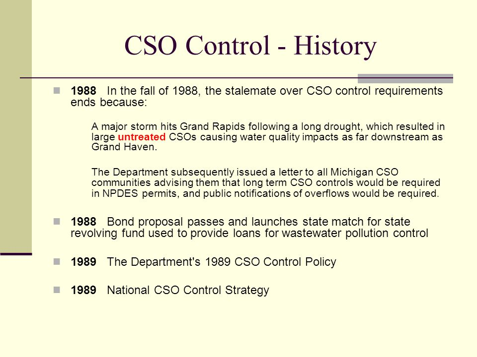 CSO Control - History 1988 In the fall of 1988, the stalemate over CSO control requirements ends because: A major storm hits Grand Rapids following a long drought, which resulted in large untreated CSOs causing water quality impacts as far downstream as Grand Haven.