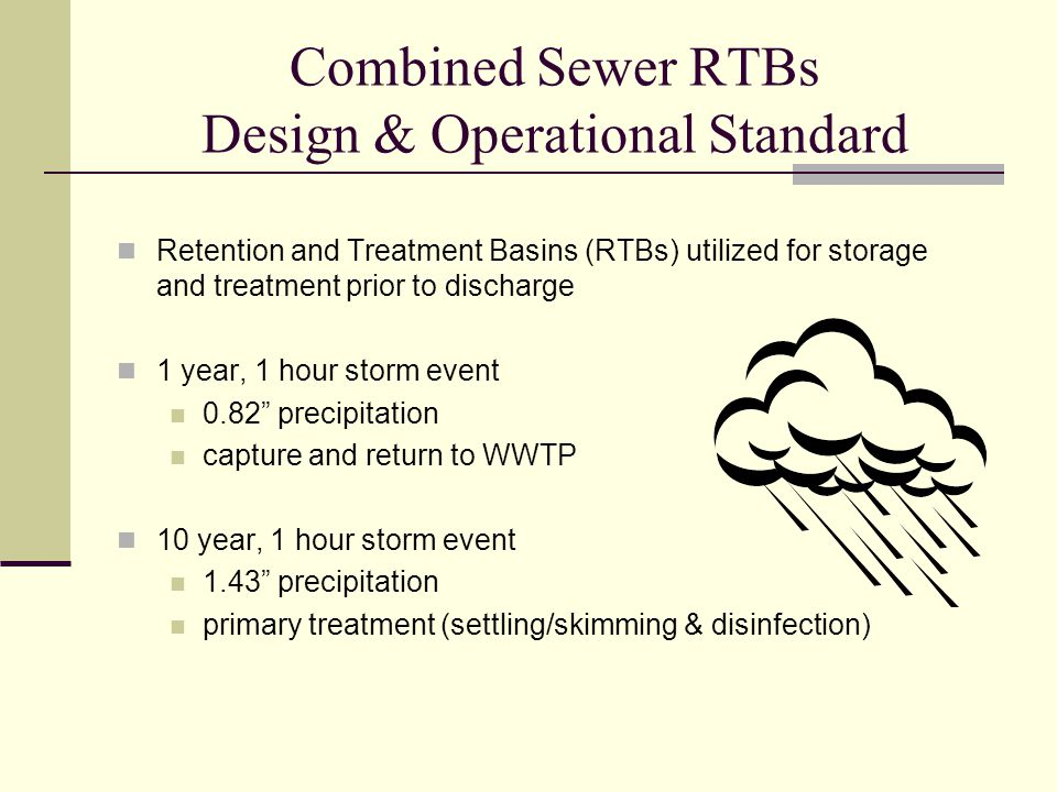 Combined Sewer RTBs Design & Operational Standard Retention and Treatment Basins (RTBs) utilized for storage and treatment prior to discharge 1 year, 1 hour storm event 0.82 precipitation capture and return to WWTP 10 year, 1 hour storm event 1.43 precipitation primary treatment (settling/skimming & disinfection)