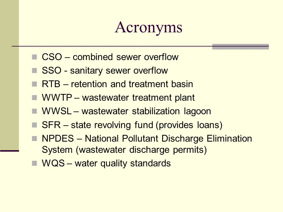 Acronyms CSO – combined sewer overflow SSO - sanitary sewer overflow RTB – retention and treatment basin WWTP – wastewater treatment plant WWSL – wastewater stabilization lagoon SFR – state revolving fund (provides loans) NPDES – National Pollutant Discharge Elimination System (wastewater discharge permits) WQS – water quality standards