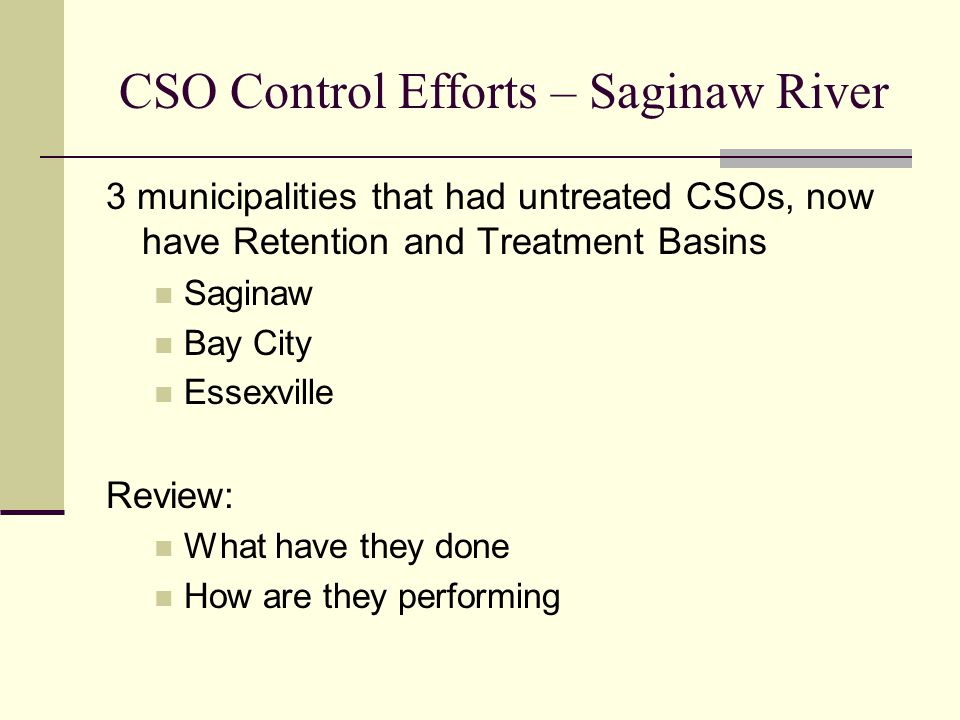 CSO Control Efforts – Saginaw River 3 municipalities that had untreated CSOs, now have Retention and Treatment Basins Saginaw Bay City Essexville Review: What have they done How are they performing
