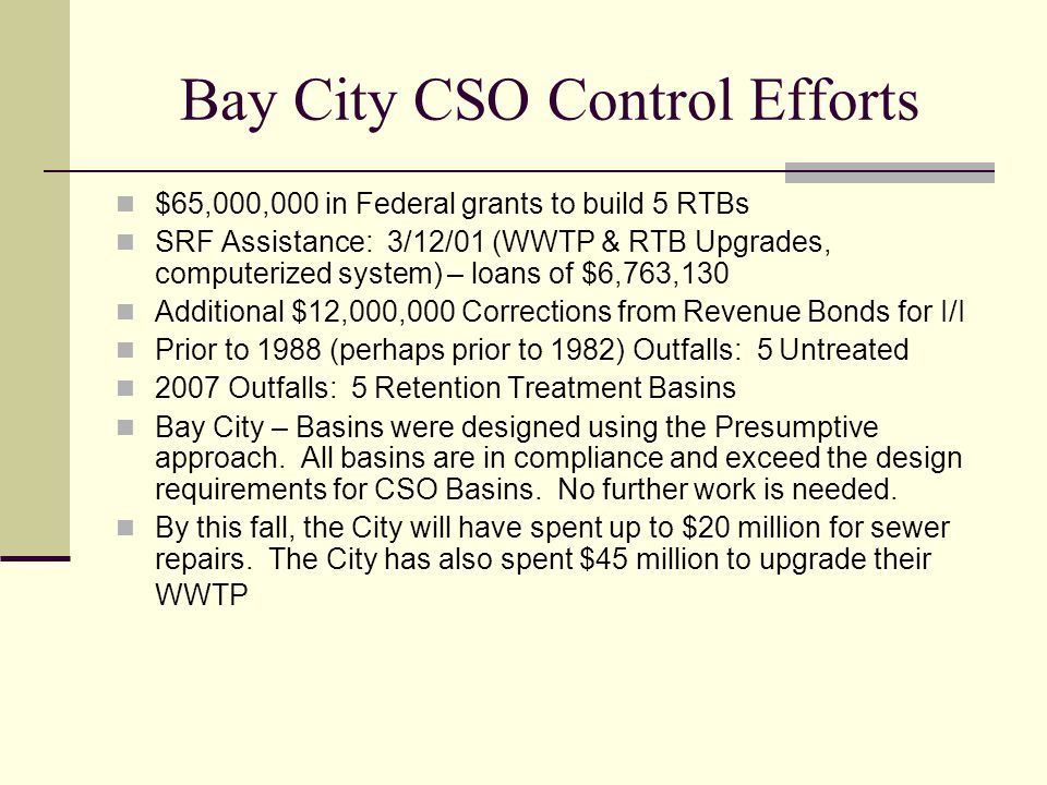 Bay City CSO Control Efforts $65,000,000 in Federal grants to build 5 RTBs SRF Assistance: 3/12/01 (WWTP & RTB Upgrades, computerized system) – loans of $6,763,130 Additional $12,000,000 Corrections from Revenue Bonds for I/I Prior to 1988 (perhaps prior to 1982) Outfalls: 5 Untreated 2007 Outfalls: 5 Retention Treatment Basins Bay City – Basins were designed using the Presumptive approach.