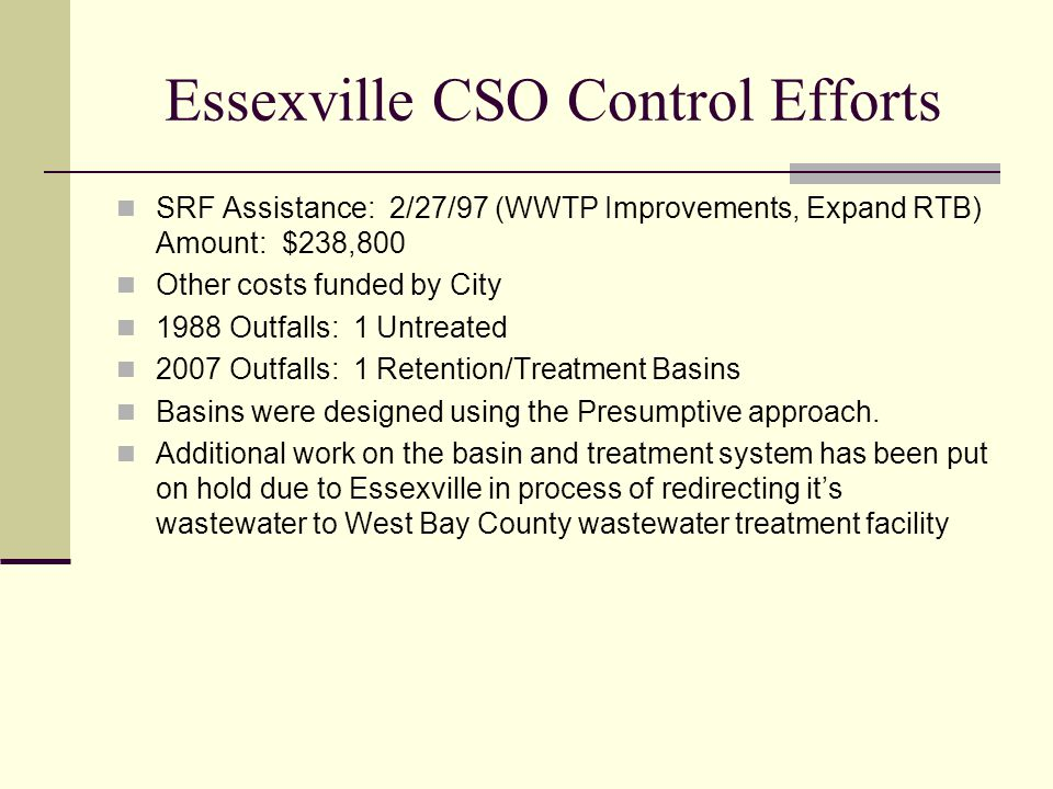 Essexville CSO Control Efforts SRF Assistance: 2/27/97 (WWTP Improvements, Expand RTB) Amount: $238,800 Other costs funded by City 1988 Outfalls: 1 Untreated 2007 Outfalls: 1 Retention/Treatment Basins Basins were designed using the Presumptive approach.