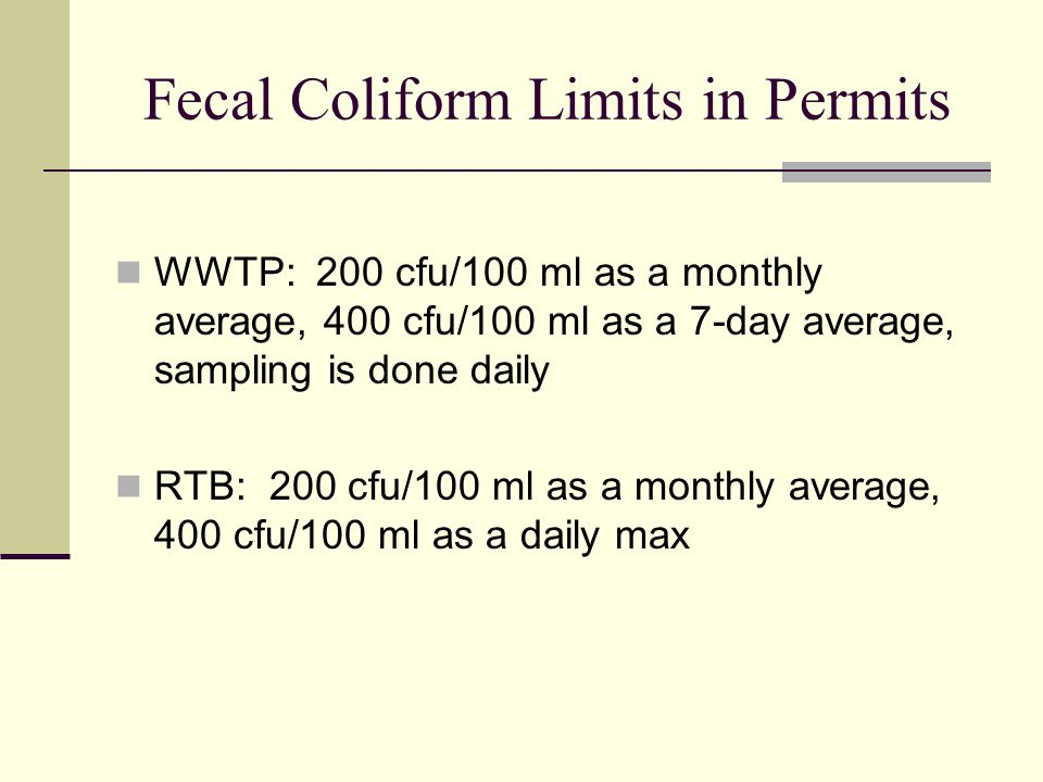 Fecal Coliform Limits in Permits WWTP: 200 cfu/100 ml as a monthly average, 400 cfu/100 ml as a 7-day average, sampling is done daily RTB: 200 cfu/100 ml as a monthly average, 400 cfu/100 ml as a daily max