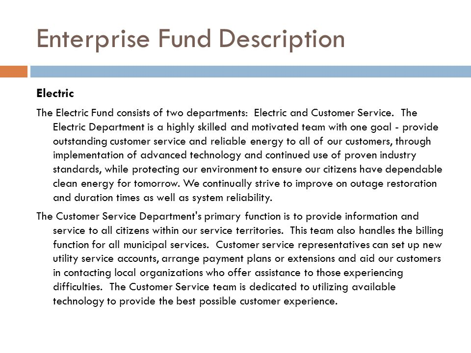 Enterprise Fund Description Electric The Electric Fund consists of two departments: Electric and Customer Service. The Electric Department is a highly